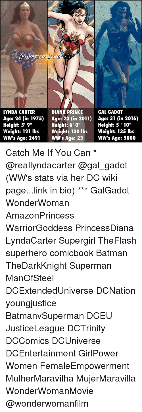 "Memes, Prince, and Superhero: GWONDE  LYNDA CARTER  DIANA PRINCE  GAL GADOT  Age: 24 (in 1975) Age: 23 (in 2011) Age: 31 (in 2016)  Height: 5' 9""  Height: 5'10""  Height: 6' 0""  Weight: 121 lbs Weight: 130 lbs  Weight: 135 lbs  WW's Age: 2491  WW's Age: 23  WW's Age: 5000 Catch Me If You Can * @reallyndacarter @gal_gadot (WW's stats via her DC wiki page...link in bio) *** GalGadot WonderWoman AmazonPrincess WarriorGoddess PrincessDiana LyndaCarter Supergirl TheFlash superhero comicbook Batman TheDarkKnight Superman ManOfSteel DCExtendedUniverse DCNation youngjustice BatmanvSuperman DCEU JusticeLeague DCTrinity DCComics DCUniverse DCEntertainment GirlPower Women FemaleEmpowerment MulherMaravilha MujerMaravilla WonderWomanMovie @wonderwomanfilm"