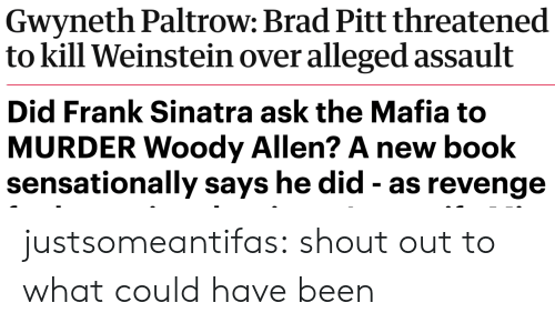 Woody Allen: Gwyneth Paltrow: Brad Pitt threatened  to kill Weinstein over alleged assault   Did Frank Sinatra ask the Mafia to  MURDER Woody Allen? A new book  sensationally says he did - as revenge justsomeantifas: shout out to what could have been
