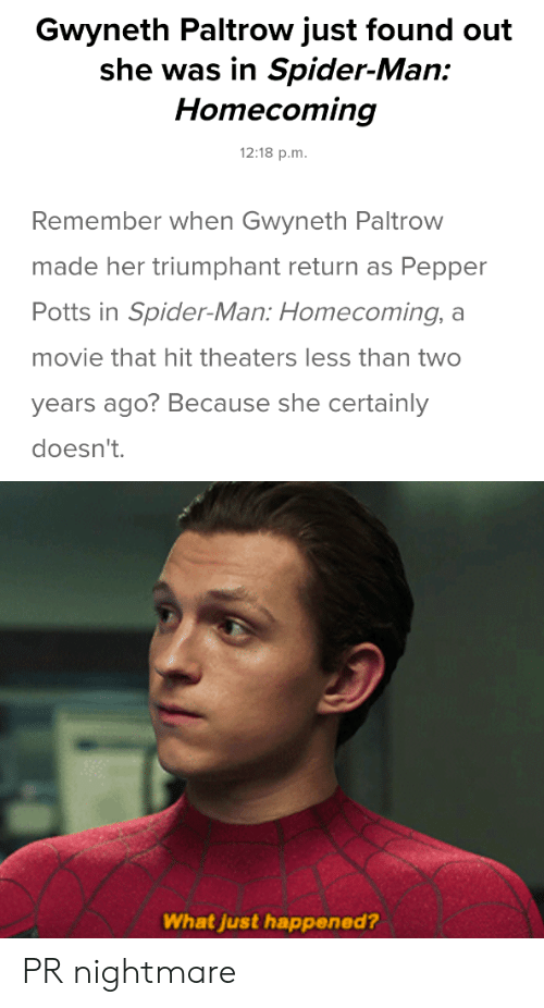 pepper potts: Gwyneth Paltrow just found out  she was in Spider-Man:  Homecoming  12:18 p.m.  Remember when Gwyneth Paltrow  made her triumphant return as Pepper  Potts in Spider-Man: Homecoming,  movie that hit theaters less than twO  years ago? Because she certainly  doesn't.  What just happened? PR nightmare