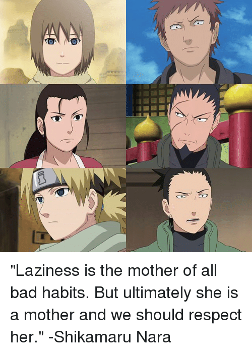 """nara: Gy'6 """"Laziness is the mother of all bad habits. But ultimately she is a mother and we should respect her."""" -Shikamaru Nara"""