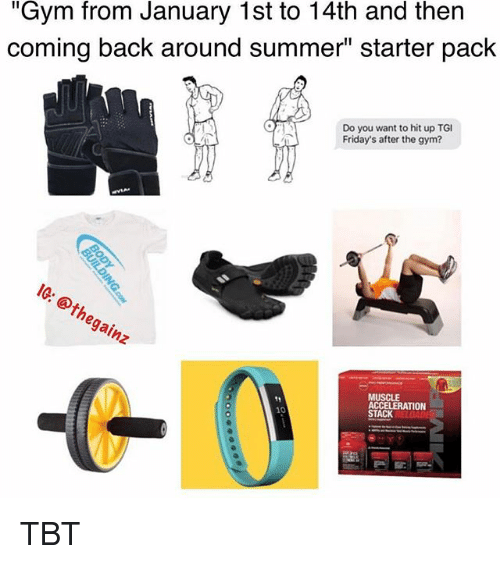 "Gym, Memes, and Tbt: ""Gym from January 1st to 14th and then  coming back around summer"" starter pack  Do you want to hit up TG  Friday's after the gym?  hegainz  MUSCLE  ACCELERATION  STACK TBT"