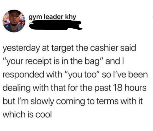 """Receipt: gym leader khy  yesterday at target the cashier said  """"your receipt is in the bag"""" and I  responded with """"you too"""" so l've been  dealing with that for the past 18 hours  but I'm slowly coming to terms with it  which is cool"""