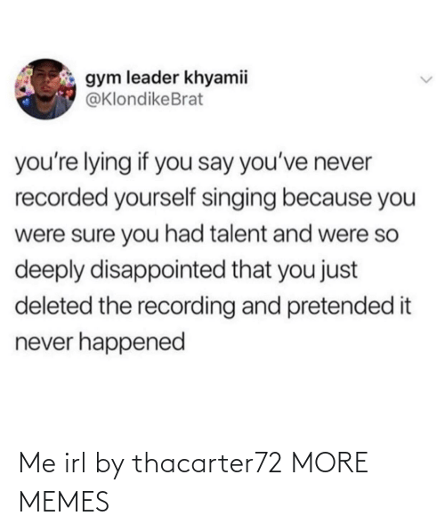talent: gym leader khyamii  @KlondikeBrat  you're lying if you say you've never  recorded yourself singing because you  were sure you had talent and were so  deeply disappointed that you just  deleted the recording and pretended it  never happened Me irl by thacarter72 MORE MEMES