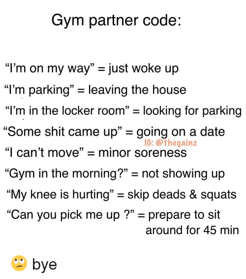 "Gym, Memes, and Shit: Gym partner code:  13  ""I'm on my way"" just woke up  ""l'm parking"" - leaving the house  ""T'm in the locker room looking for parking  ""Some shit came up"" - going on a date  ""I can't move""-minor soreness  ""Gym in the morning?""- not showing up  ""My knee is hurting"" - skip deads & squats  ""Can you pick me up ?"" - prepare to sit  L13  IG: @thegainz  around for 45 min 🙄 bye"