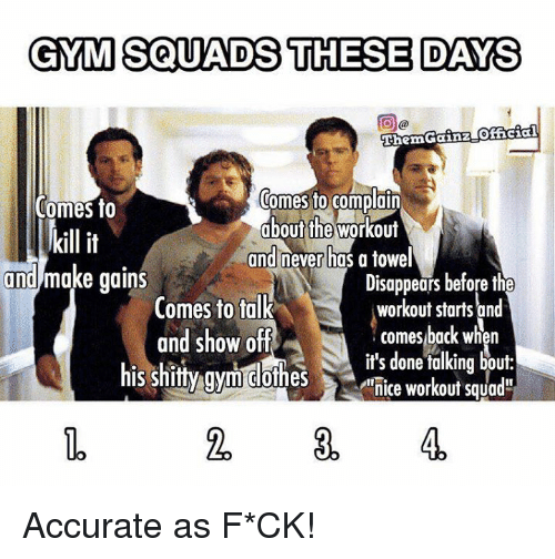 "Gym, Show, and Workout: GYM SQUADS THESE DAYS  Thern Gainz Offcial  Comes to complain  Comes to  about the Workout  kill it  and never has a towel  and make gains  Disappears before th  Comes to talk  workout starts and  comes back when  and show off  it's done talking bout  his shitty gym clothes  nice workout Squad"" Accurate as F*CK!"