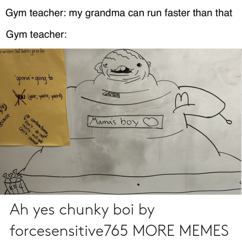Mamas: Gym teacher: my grandma can run faster than that  Gym teacher:  e writers bad habits go to die  9ponan going to  Goors yre, yoers)  Mama's boy  p contracthons,  don't do not  Won't will not  can't annot Ah yes chunky boi by forcesensitive765 MORE MEMES