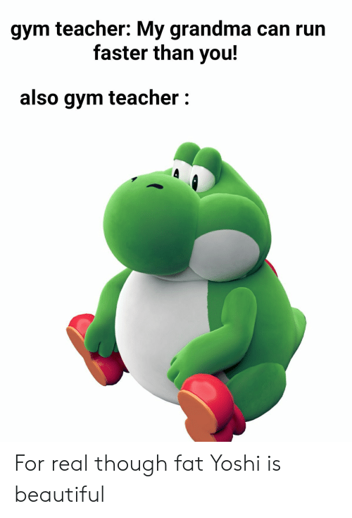 Faster Than: gym teacher: My grandma can run  faster than you!  also gym teacher: For real though fat Yoshi is beautiful