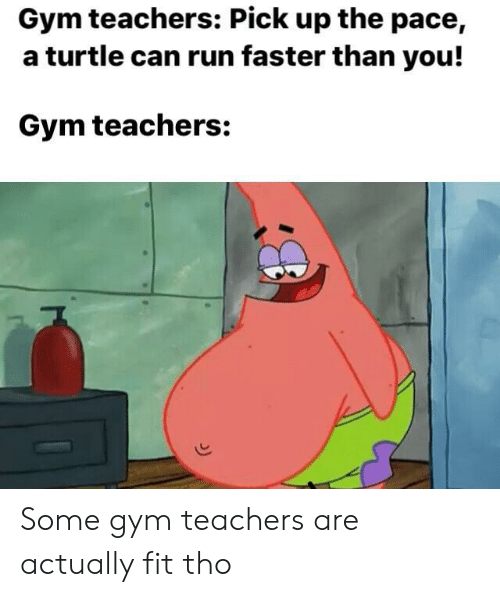 pace: Gym teachers: Pick up the pace,  a turtle can run faster than you!  Gym teachers: Some gym teachers are actually fit tho