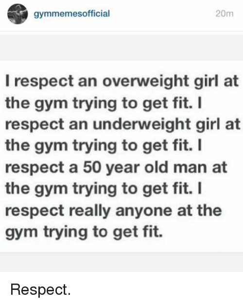 Girls At The Gym: gymmemes official  20m  I respect an overweight girl at  the gym trying to get fit.  I  respect an underweight girl at  the gym trying to get fit.  I  respect a 50 year old man at  the gym trying to get fit. I  respect really anyone at the  gym trying to get fit. Respect.