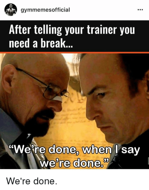 "Breaking, Trainer, and Done: gymmemes official  After telling your trainer you  need a break  ""Were done, when I say  we're done We're done."