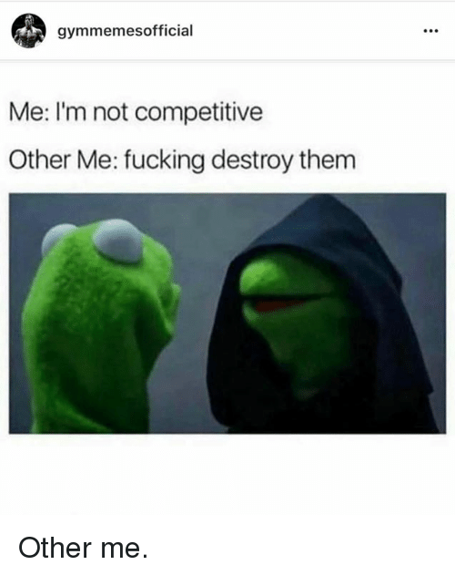 Fucking, Them, and Destroy: gymmemes official  Me: I'm not competitive  Other Me: fucking destroy them Other me.
