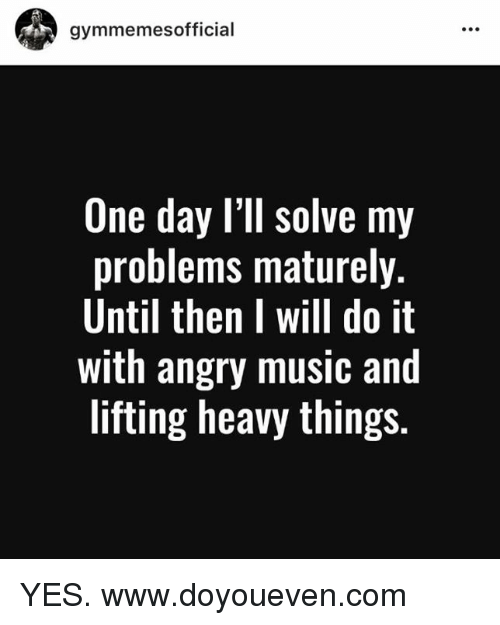 SIZZLE: gymmemes official  One day I'll solve my  problems maturely.  Until then I will do it  with angry music and  lifting heavy things. YES.  www.doyoueven.com