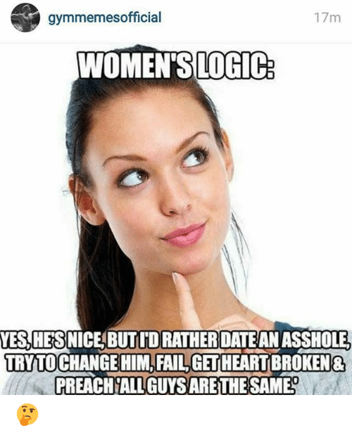 preach: gymmemesofficial  17m  WOMEN'SLOGIC:  YES,HES NICE BUTIDRATHERDATE AN ASSHOLE,  TRY TO CHANGE HIM,FAIL,GET HEARTBROKEN&  PREACH ALL GUYS ARE THE SAME? 🤔