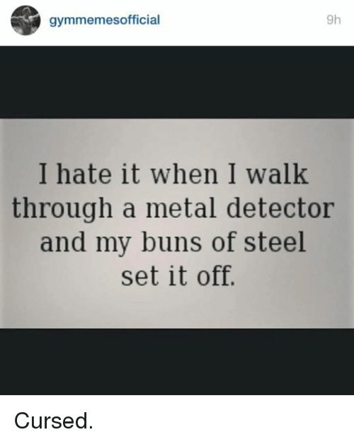 metal detector: gymmemesofficial  9h  I hate it When I Walk  through a metal detector  and my buns of steel  set it off. Cursed.