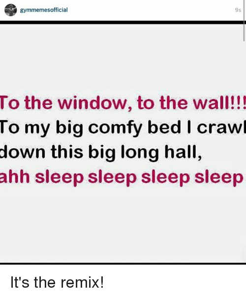 window to the wall: gymmemesofficial  9s  To the window, to the wall!!!  To my big com  bed I crawl  down this big long hall,  ahh sleep sleep sleep sleep It's the remix!