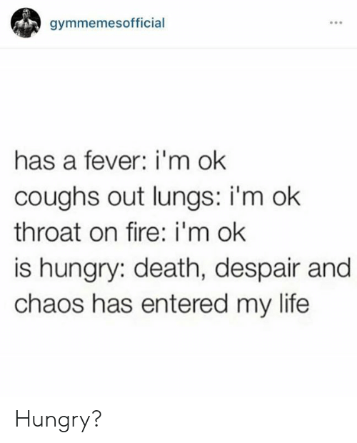 Despair: gymmemesofficial  has a fever: i'm ok  coughs out lungs: i'm ok  throat on fire: i'm ok  is hungry: death, despair and  chaos has entered my life Hungry?