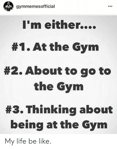 Life Be Like: gymmemesofficial  I'm either....  #1. At the Gym  #2. About to go to  the Gym  #3. Thinking about  being at the Gym My life be like.