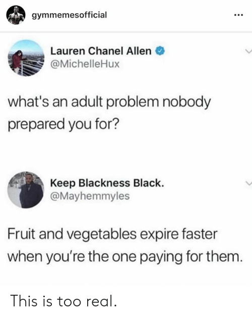 Blackness: gymmemesofficial  Lauren Chanel Allen  @MichelleHux  what's an adult problem nobody  prepared you for?  Keep Blackness Black.  @Mayhemmyles  Fruit and vegetables expire faster  when you're the one paying for them This is too real.