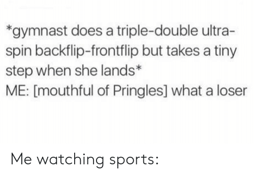 a triple double: *gymnast does a triple-double ultra-  spin backflip-frontflip but takes a tiny  step when she lands*  ME: [mouthful of Pringles] what a loser Me watching sports: