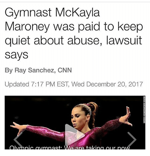 mckayla maroney: Gymnast McKayla  Maroney was paid to keep  quiet about abuse, lawsuit  says  By Ray Sanchez, CNN  Updated 7:17 PM EST, Wed December 20, 2017  Olympic com nast. We are taking our po