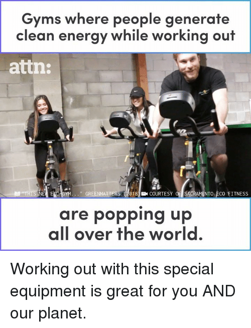 gre: Gyms where people generate  clean energy while working out  atin:  I EG GYM. . . ., GRE  18COURTESY OSACRAMENTO ECO FITNESS  are popping up  all over the world Working out with this special equipment is great for you AND our planet.