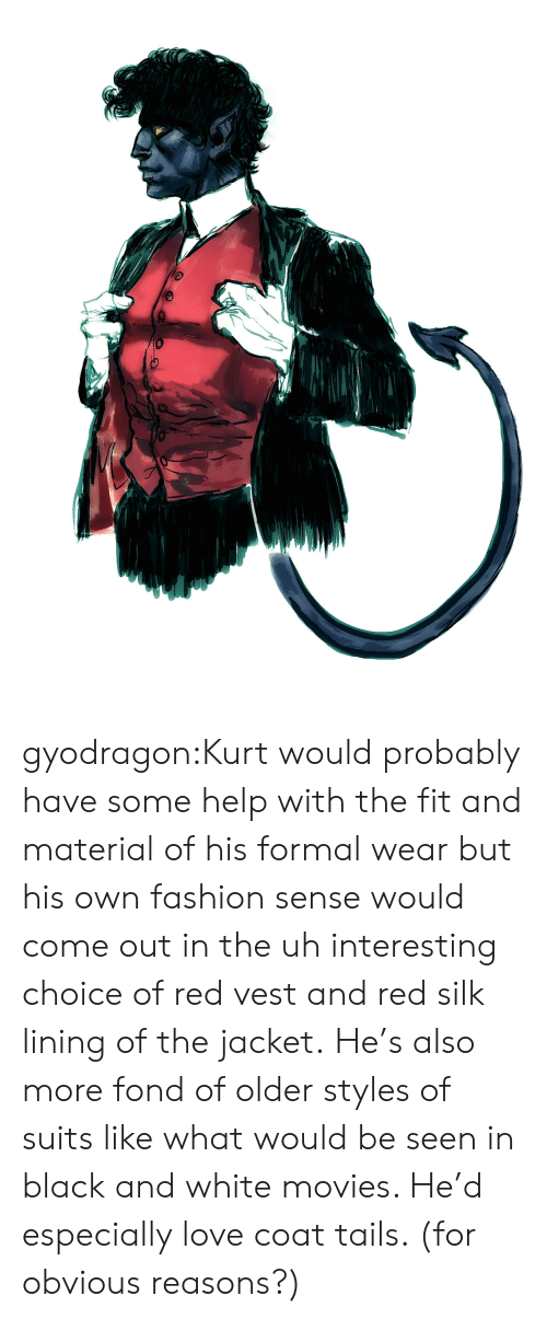 fond: gyodragon:Kurt would probably have some help with the fit and material of his formal wear but his own fashion sense would come out in the uh interesting choice of red vest and red silk lining of the jacket.He's also more fond of older styles of suits like what would be seen in black and white movies. He'd especially love coat tails. (for obvious reasons?)