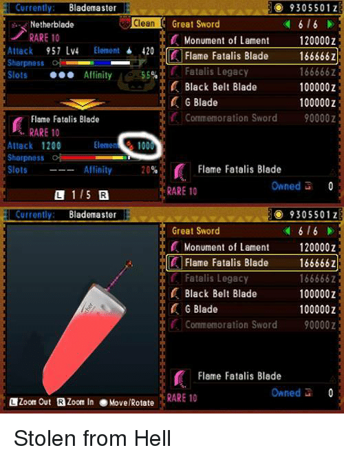 Nethers: H 9305501 Z  Currently: Blademaster  Clean  Great Sword  hi.. Nether blades  RARE 10  Monument of Lament  120000  957 LV4  Element  420  166666Z  Flame Fatalis Blade  Attack  Sharpness  Fatalis Legacy  166666Z  Slots  Affinity  55%  Black Belt Blade  100000  G Blade  100000 Z  Commemoration Sword  90000  Flame Fatalis Blade  RARE 10  Elemen  Attack 1200  Sharpness  Flame Fatalis Blade  Slots  Affinity  20  Owned  0  RARE 10  1 15  Currently: Blademaster  9305501 z  6 l 6  Great Sword  Monument of Lament  120000Z  Flame Fatalis Blade  166666Z  Fatalis Legacy  166666Z  Black Belt Blade  100000  G Blade  100000  Commemoration Sword  90000  Flame Fatalis Blade  Owned  0  Zoom Out  Zoom In  e Move/Rotate  RARE 10 Stolen from Hell