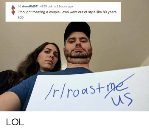 Roast, Dank Memes, and Roots: H AeroKMSF 4755 points 2 hours ago  l thought roasting a couple Jews went out of style like 80 years  ago  r/root S LOL