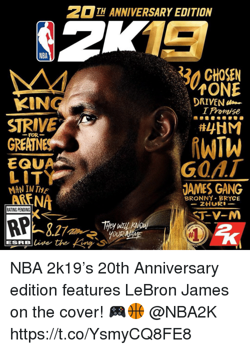LeBron James, Lit, and Nba: H ANNIVERSARY EDITION  NBA  32 CHOSEN  ONE  I Promise  KIN  STRIVE  GREATN  DRIVEN  FOR-  EQUA  LIT  MAN IN TE  ARENA  GOAT  DAMES GANG  BRONNY BRYCE  RATING PENDING  RP NBA 2k19's 20th Anniversary edition features LeBron James on the cover! 🎮🏀 @NBA2K https://t.co/YsmyCQ8FE8