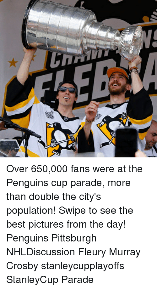 Best Pictures: h  C Over 650,000 fans were at the Penguins cup parade, more than double the city's population! Swipe to see the best pictures from the day! Penguins Pittsburgh NHLDiscussion Fleury Murray Crosby stanleycupplayoffs StanleyCup Parade