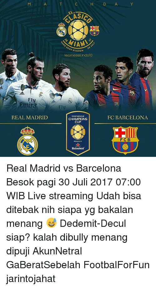 Barcelona, Memes, and Real Madrid: H  D A  ELASI  SICO  AM  OCK STADIu  STADIUM  leomessi.indolO  Fly  Fly  tmira  Fly  FC BARCELONA  International  CHAMPIONS  CUP  REAL MADRID  FCB  Helneken Real Madrid vs Barcelona Besok pagi 30 Juli 2017 07:00 WIB Live streaming Udah bisa ditebak nih siapa yg bakalan menang 😅 Dedemit-Decul siap? kalah dibully menang dipuji AkunNetral GaBeratSebelah FootbalForFun jarintojahat