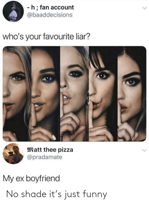 No Shade: -h; fan account  @baaddecisions  who's your favourite liar?  Matt thee pizza  @pradamate  My ex boyfriend No shade it's just funny