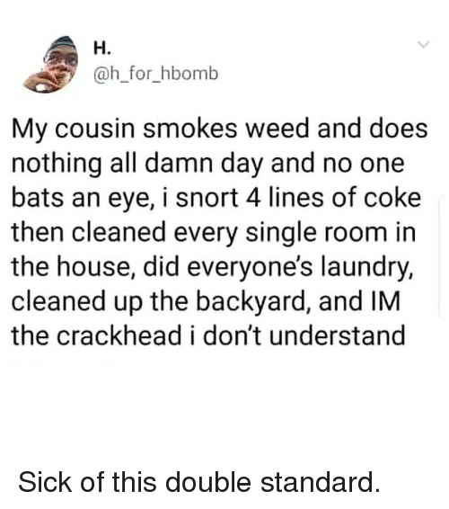 no one bats an eye: H.  @h_for_hbomb  My cousin smokes weed and does  nothing all damn day and no one  bats an eye, i snort 4 lines of coke  then cleaned every single room in  the house, did everyone's laundry,  cleaned up the backyard, and IM  the crackhead i don't understand Sick of this double standard.