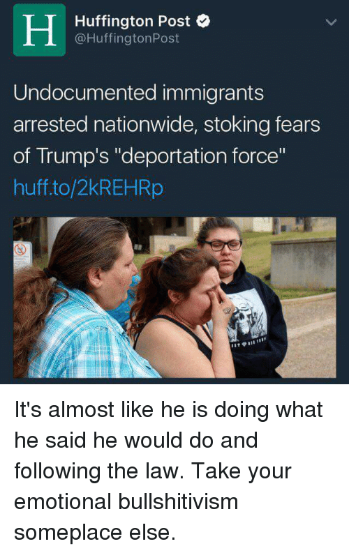 """Trump Deportation: H @Huffington Post  Huffington Post  Undocumented immigrants  arrested nationwide, stoking fears  of Trump's """"deportation force""""  huff to/2kREHRp It's almost like he is doing what he said he would do and following the law.  Take your emotional bullshitivism someplace else."""