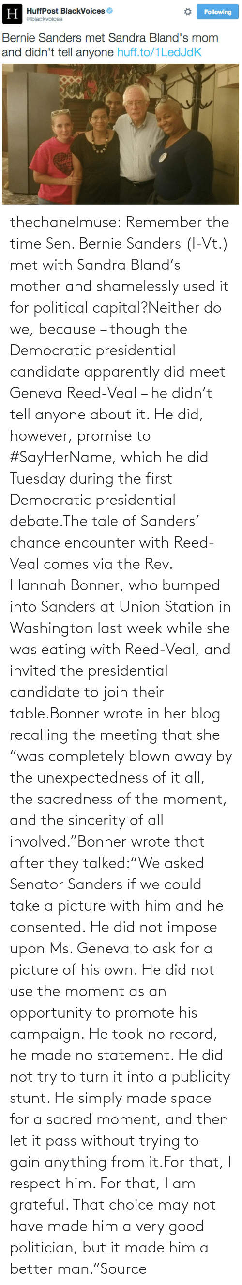 """the rev: H HuffPost BlackVoices  Н  Following  @blackvoices  Bernie Sanders met Sandra Bland's mom  and didn't tell anyone huff.to/1LedJdK  NORA thechanelmuse:  Remember the time Sen. Bernie Sanders (I-Vt.) met with Sandra Bland's mother and shamelessly used it for political capital?Neither do we, because – though the Democratic presidential candidate apparently did meet Geneva Reed-Veal – he didn't tell anyone about it. He did, however, promise to #SayHerName, which he did Tuesday during the first Democratic presidential debate.The tale of Sanders' chance encounter with Reed-Veal comes via the Rev. Hannah Bonner, who bumped into Sanders at Union Station in Washington last week while she was eating with Reed-Veal, and invited the presidential candidate to join their table.Bonner wrote in her blog recalling the meeting that she """"was completely blown away by the unexpectedness of it all, the sacredness of the moment, and the sincerity of all involved.""""Bonner wrote that after they talked:""""We asked Senator Sanders if we could take a picture with him and he consented. He did not impose upon Ms. Geneva to ask for a picture of his own. He did not use the moment as an opportunity to promote his campaign. He took no record, he made no statement. He did not try to turn it into a publicity stunt. He simply made space for a sacred moment, and then let it pass without trying to gain anything from it.For that, I respect him. For that, I am grateful. That choice may not have made him a very good politician, but it made him a better man.""""Source"""