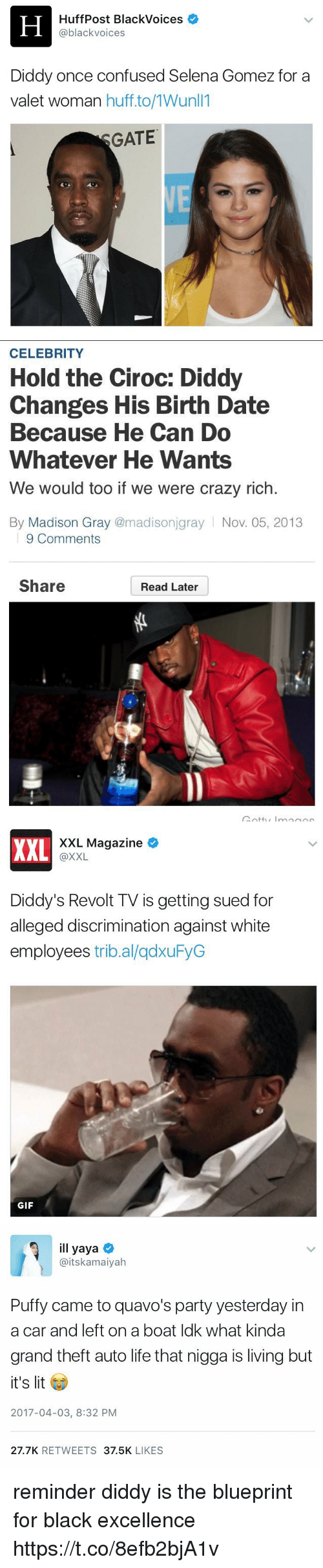 Blackpeopletwitter, Confused, and Crazy: H HuffPost BlackVoices  @black voices  Diddy once confused Selena Gomez for a  valet woman huff to/1Wunll1  GATE   CELEBRITY  Hold the Ciroc: Diddy  Changes His Birth Date  Because He Can Do  Whatever He Wants  We would too if we were crazy rich.  By Madison Gray  (@madisonjgray Nov. 05, 2013  9 Comments  Share  Read Later   XXL Magazine  XXL  @XXL  Diddy's Revolt TV is getting sued for  alleged discrimination against white  employees  tribal/qdxuFyG  GIF   ill yaya  aitskamaiyah  Puffy came to quavo's party yesterday in  a car and left on a boat ldk what kinda  grand theft auto life that nigga is living but  it's lit  2017-04-03, 8:32 PM  27.7K  RETWEETS  37.5K  LIKES reminder diddy is the blueprint for black excellence https://t.co/8efb2bjA1v