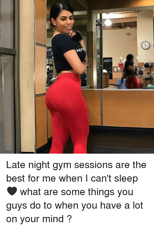 late night: /H Late night gym sessions are the best for me when I can't sleep 🖤 what are some things you guys do to when you have a lot on your mind ?