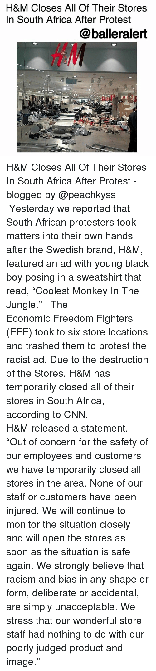 "freedom fighters: H&M Closes All Of Their Stores  In South Africa After Protest  @balleralert  HA H&M Closes All Of Their Stores In South Africa After Protest -blogged by @peachkyss ⠀⠀⠀⠀⠀⠀⠀ ⠀⠀⠀⠀⠀⠀⠀ Yesterday we reported that South African protesters took matters into their own hands after the Swedish brand, H&M, featured an ad with young black boy posing in a sweatshirt that read, ""Coolest Monkey In The Jungle."" ⠀⠀⠀⠀⠀⠀⠀ ⠀⠀⠀⠀⠀⠀⠀ The Economic Freedom Fighters (EFF) took to six store locations and trashed them to protest the racist ad. Due to the destruction of the Stores, H&M has temporarily closed all of their stores in South Africa, according to CNN. ⠀⠀⠀⠀⠀⠀⠀ ⠀⠀⠀⠀⠀⠀⠀ H&M released a statement, ""Out of concern for the safety of our employees and customers we have temporarily closed all stores in the area. None of our staff or customers have been injured. We will continue to monitor the situation closely and will open the stores as soon as the situation is safe again. We strongly believe that racism and bias in any shape or form, deliberate or accidental, are simply unacceptable. We stress that our wonderful store staff had nothing to do with our poorly judged product and image."""