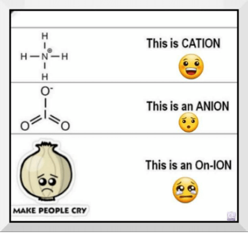 Crying, Chemist, and Cry: H -N-H  MAKE PEOPLE CRY  This is CATION  This is an ANION  This is an On-ION
