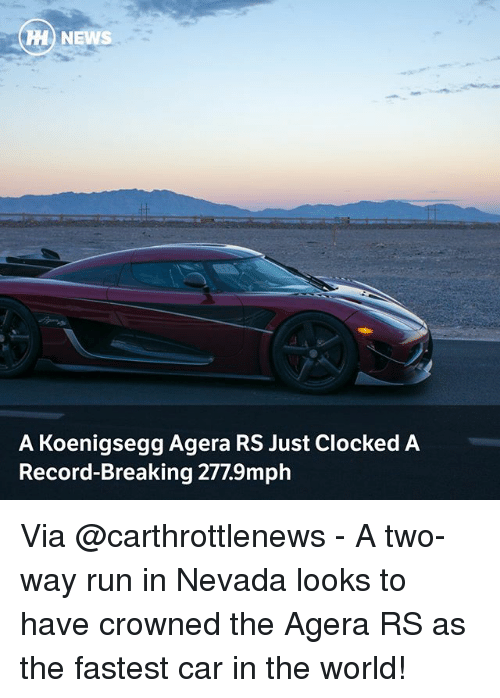 Clocked: H NEWS  A Koenigsegg Agera RS Just Clocked A  Record-Breaking 277.9mph Via @carthrottlenews - A two-way run in Nevada looks to have crowned the Agera RS as the fastest car in the world!