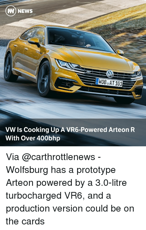 Memes, News, and Wolfsburg: H NEWS  HOBeAT 101  VW Is Cooking Up A VR6-Powered Arteon R  With Over 400bhp Via @carthrottlenews - Wolfsburg has a prototype Arteon powered by a 3.0-litre turbocharged VR6, and a production version could be on the cards