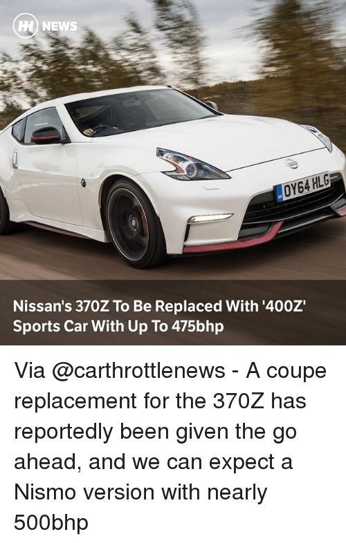Memes, News, and Sports: H) NEWS  Nissan's 370Z To Be Replaced With '400Z  Sports Car With Up To 475bhp Via @carthrottlenews - A coupe replacement for the 370Z has reportedly been given the go ahead, and we can expect a Nismo version with nearly 500bhp