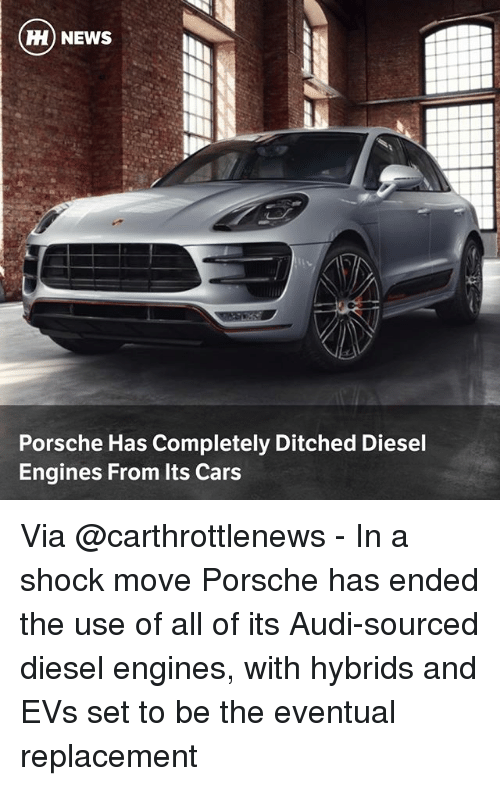 Cars, Memes, and News: H) NEWS  Porsche Has Completely Ditched Diesel  Engines From Its Cars Via @carthrottlenews - In a shock move Porsche has ended the use of all of its Audi-sourced diesel engines, with hybrids and EVs set to be the eventual replacement