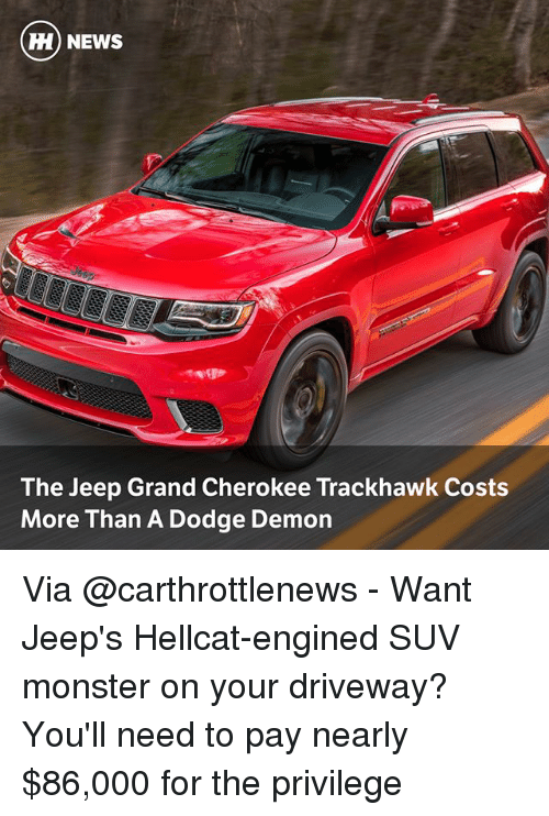 Memes, Monster, and News: H) NEWS  The Jeep Grand Cherokee Trackhawk Costs  More Than A Dodge Demon Via @carthrottlenews - Want Jeep's Hellcat-engined SUV monster on your driveway? You'll need to pay nearly $86,000 for the privilege
