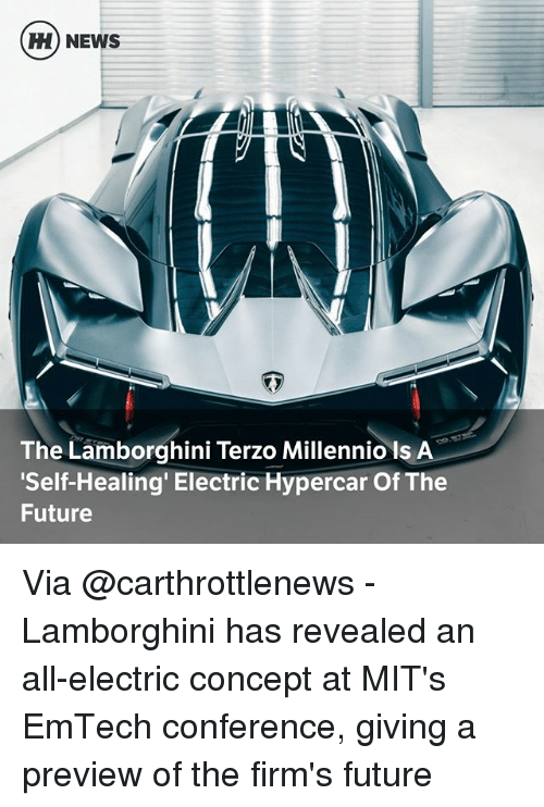 Future, Memes, and News: H) NEWS  The Lamborghini Terzo Millennio Is A  Self-Healing' Electric Hypercar Of The  Future Via @carthrottlenews - Lamborghini has revealed an all-electric concept at MIT's EmTech conference, giving a preview of the firm's future