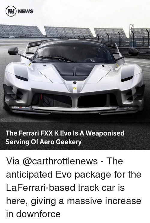 Ferrari, Memes, and News: H) NEWS  ti  The Ferrari FXX K Evo Is A Weaponised  Serving Of Aero Geekery Via @carthrottlenews - The anticipated Evo package for the LaFerrari-based track car is here, giving a massive increase in downforce