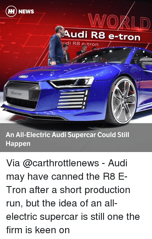 udi: H) NEWS  WOKLD  Audi R8 e-tron  udi R8 e-tron  PRIO  tron  REョ  RB e-tron  An All-Electric Audi Supercar Could Still  Happen Via @carthrottlenews - Audi may have canned the R8 E-Tron after a short production run, but the idea of an all-electric supercar is still one the firm is keen on