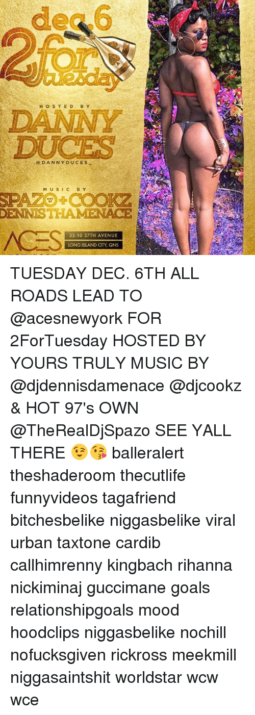 Ÿ˜': H O S T E D  B Y  DUCES  M U S I C BY  THAME  32-10 37TH AVENUE  LONG ISLAND CITY, QNS TUESDAY DEC. 6TH ALL ROADS LEAD TO @acesnewyork FOR 2ForTuesday HOSTED BY YOURS TRULY MUSIC BY @djdennisdamenace @djcookz & HOT 97's OWN @TheRealDjSpazo SEE YALL THERE 😉😘 balleralert theshaderoom thecutlife funnyvideos tagafriend bitchesbelike niggasbelike viral urban taxtone cardib callhimrenny kingbach rihanna nickiminaj guccimane goals relationshipgoals mood hoodclips niggasbelike nochill nofucksgiven rickross meekmill niggasaintshit worldstar wcw wce