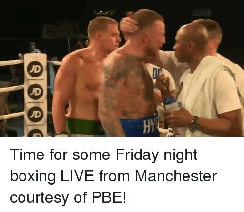 Boxing, Dank, and Friday: H  OOOO Time for some Friday night boxing LIVE from Manchester courtesy of PBE!