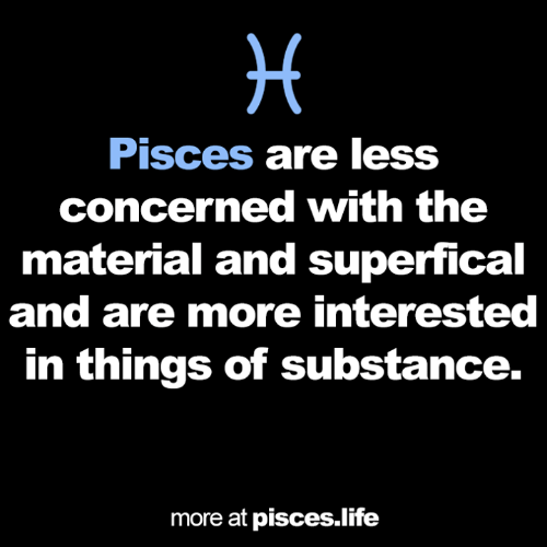 Pisces: H  Pisces are less  concerned with the  material and superfical  and are more interested  in things of substance.  more at pisces.life